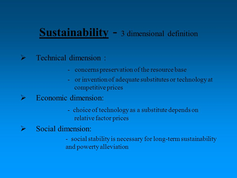 Sustainability - 3 dimensional definition  Technical dimension : - concerns preservation of the resource base - or invention of adequate substitutes or technology at competitive prices  Economic dimension: - choice of technology as a substitute depends on relative factor prices  Social dimension: - social stability is necessary for long-term sustainability and powerty alleviation