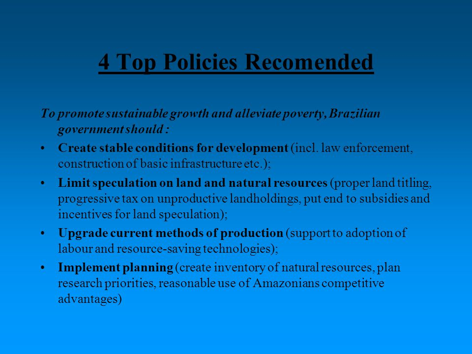 4 Top Policies Recomended To promote sustainable growth and alleviate poverty, Brazilian government should : Create stable conditions for development (incl.