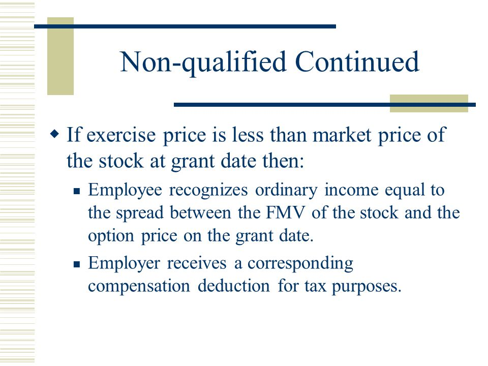 Non-qualified Continued  If exercise price is less than market price of the stock at grant date then: Employee recognizes ordinary income equal to the spread between the FMV of the stock and the option price on the grant date.