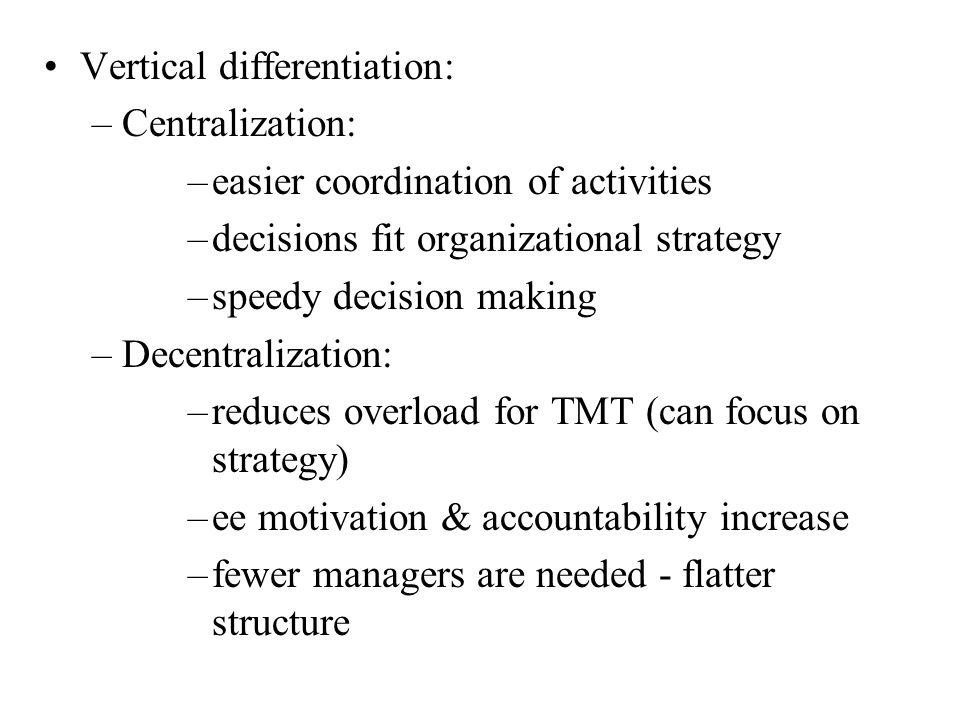 Vertical differentiation: –Centralization: –easier coordination of activities –decisions fit organizational strategy –speedy decision making –Decentralization: –reduces overload for TMT (can focus on strategy) –ee motivation & accountability increase –fewer managers are needed - flatter structure