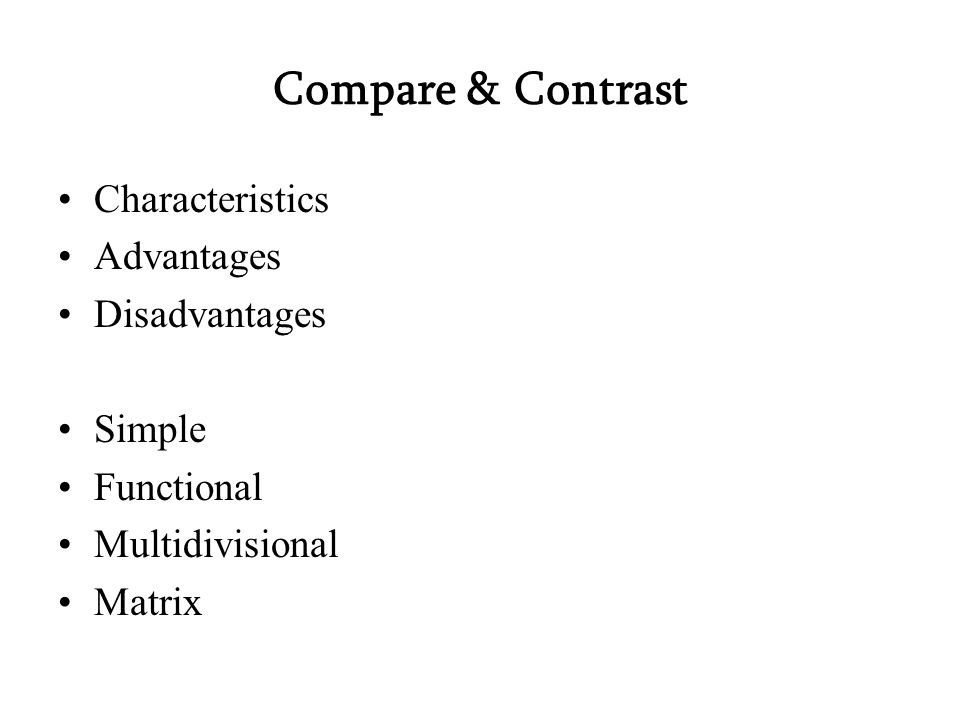 Compare & Contrast Characteristics Advantages Disadvantages Simple Functional Multidivisional Matrix