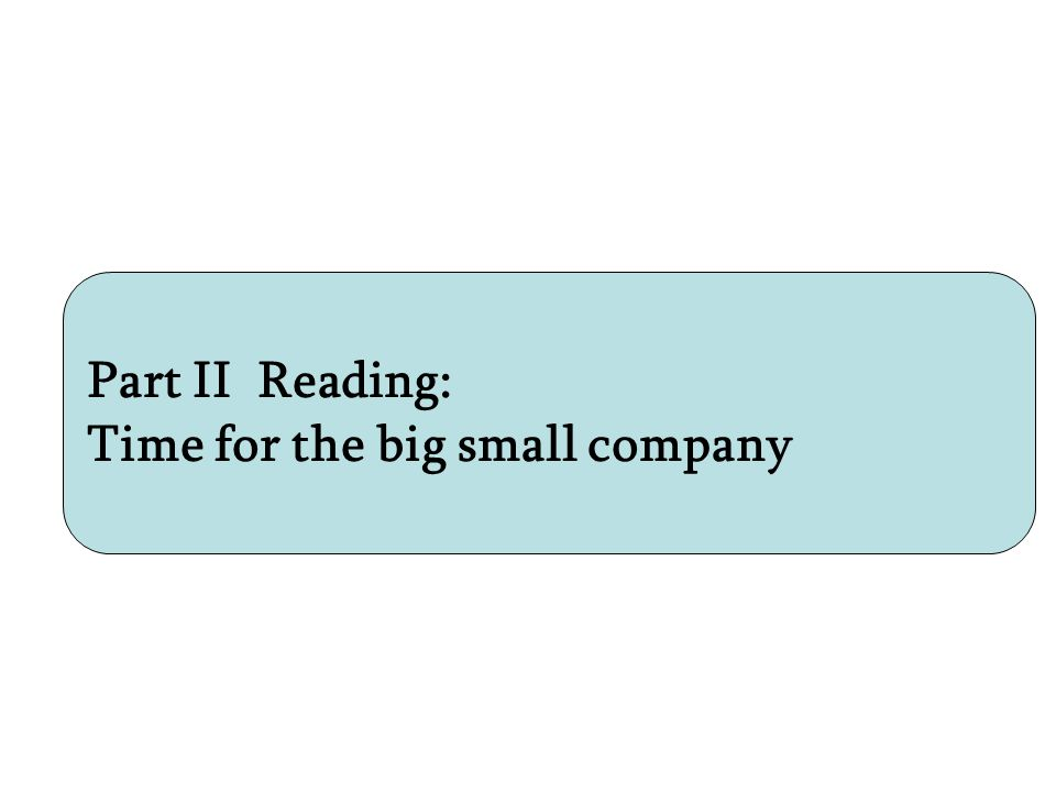 Part II Reading: Time for the big small company