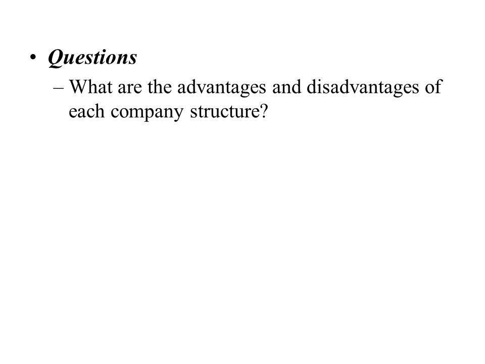 Questions –What are the advantages and disadvantages of each company structure
