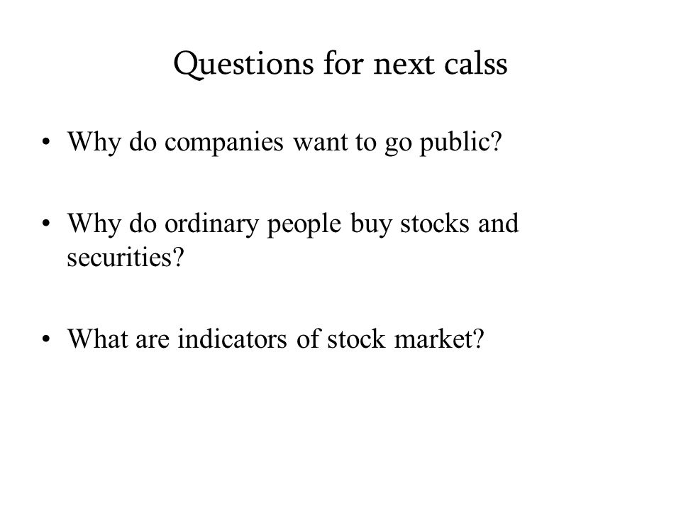 Questions for next calss Why do companies want to go public.