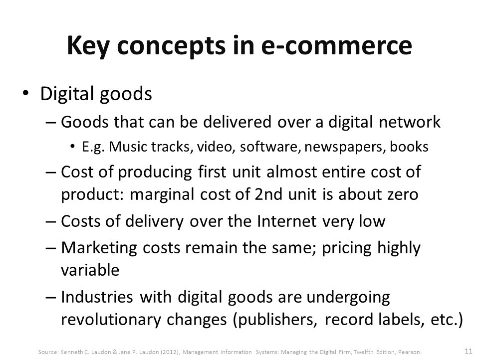 Key concepts in e-commerce Digital goods – Goods that can be delivered over a digital network E.g. Music tracks, video, software, newspapers, books –