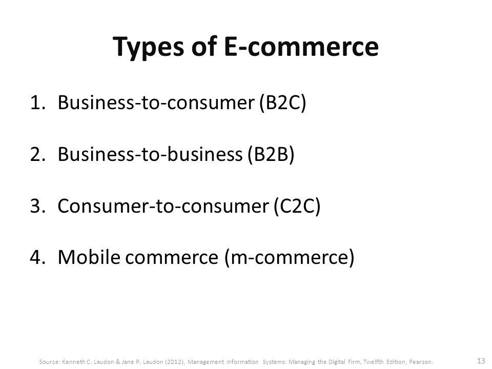 Types of E-commerce 1.Business-to-consumer (B2C) 2.Business-to-business (B2B) 3.Consumer-to-consumer (C2C) 4.Mobile commerce (m-commerce) 13 Source: Kenneth C.