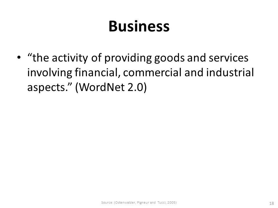 Business the activity of providing goods and services involving financial, commercial and industrial aspects. (WordNet 2.0) 18 Source: (Ostenwalder, Pigneur and Tucci, 2005)