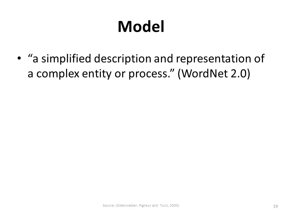 "Model ""a simplified description and representation of a complex entity or process."" (WordNet 2.0) 19 Source: (Ostenwalder, Pigneur and Tucci, 2005)"