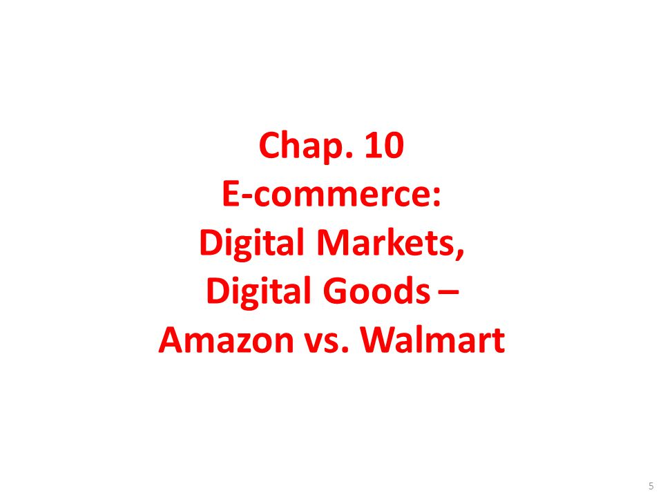 Chap. 10 E-commerce: Digital Markets, Digital Goods – Amazon vs. Walmart 5