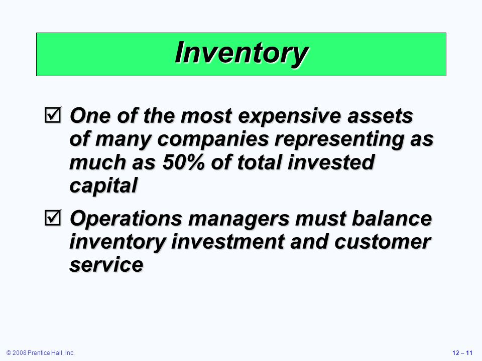 © 2008 Prentice Hall, Inc.12 – 11 Inventory  One of the most expensive assets of many companies representing as much as 50% of total invested capital