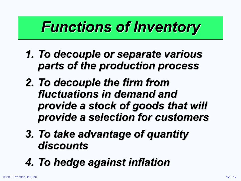 © 2008 Prentice Hall, Inc.12 – 12 Functions of Inventory 1.To decouple or separate various parts of the production process 2.To decouple the firm from