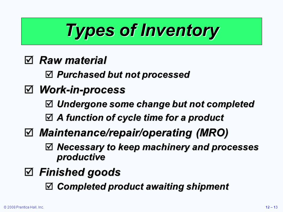 © 2008 Prentice Hall, Inc.12 – 13 Types of Inventory  Raw material  Purchased but not processed  Work-in-process  Undergone some change but not co