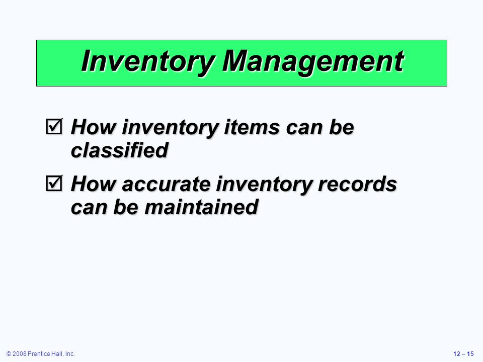 © 2008 Prentice Hall, Inc.12 – 15 Inventory Management  How inventory items can be classified  How accurate inventory records can be maintained