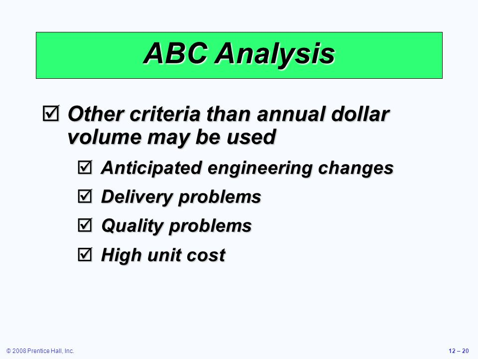 © 2008 Prentice Hall, Inc.12 – 20 ABC Analysis  Other criteria than annual dollar volume may be used  Anticipated engineering changes  Delivery pro