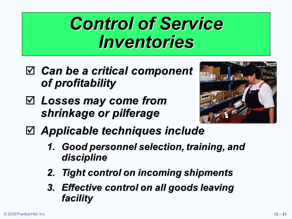 © 2008 Prentice Hall, Inc.12 – 25 Control of Service Inventories  Can be a critical component of profitability  Losses may come from shrinkage or pi