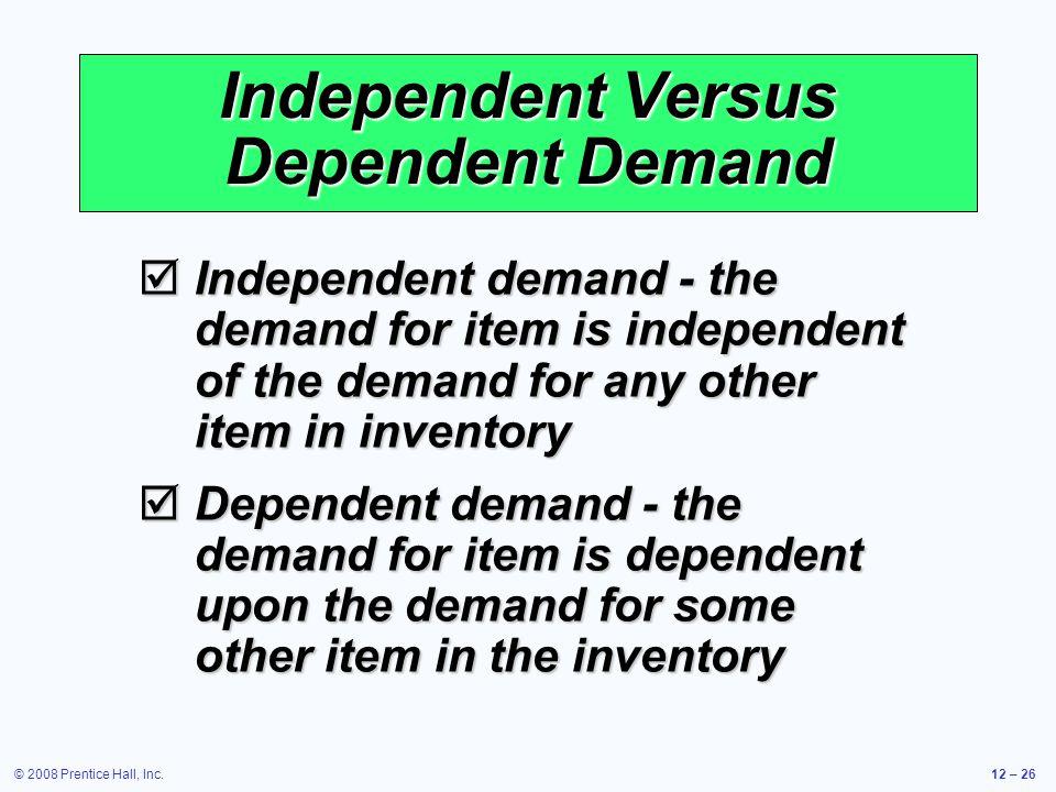 © 2008 Prentice Hall, Inc.12 – 26 Independent Versus Dependent Demand  Independent demand - the demand for item is independent of the demand for any