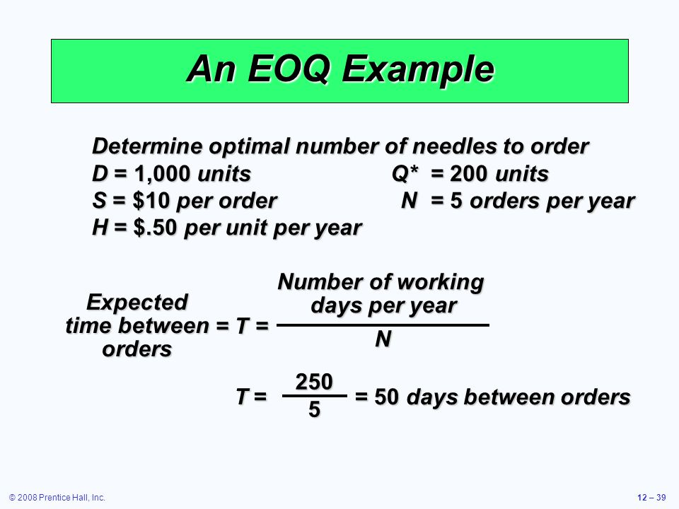© 2008 Prentice Hall, Inc.12 – 39 An EOQ Example Determine optimal number of needles to order D = 1,000 unitsQ*= 200 units S = $10 per orderN= 5 order
