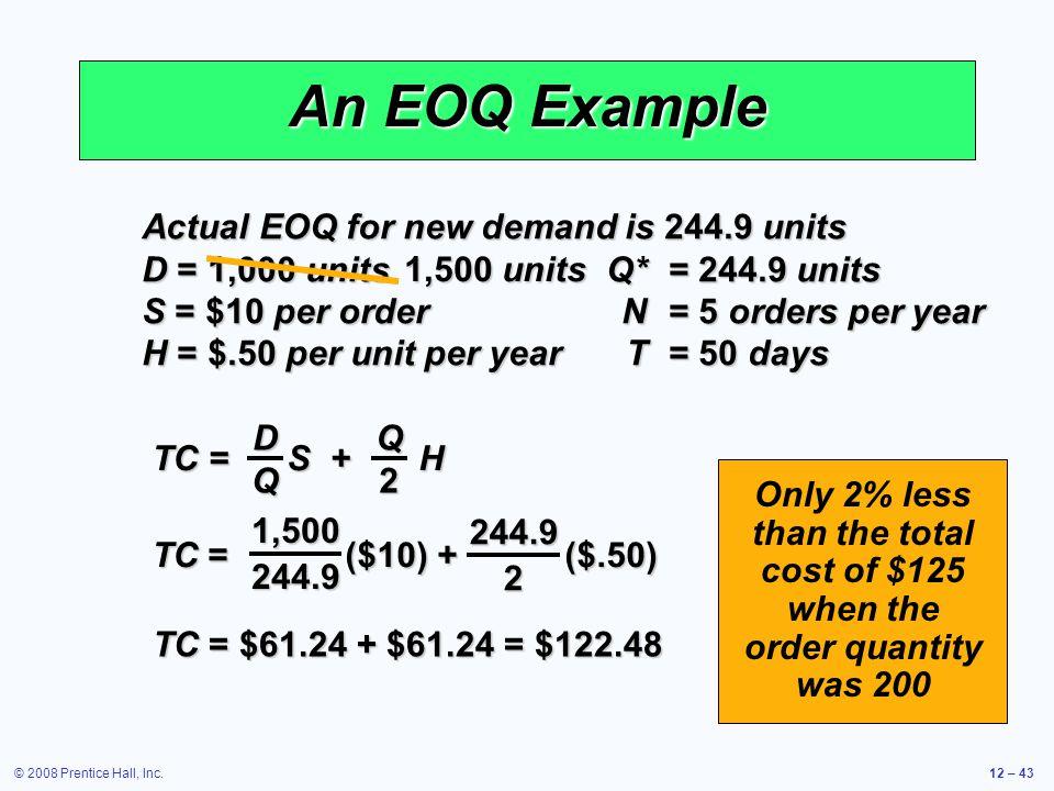 © 2008 Prentice Hall, Inc.12 – 43 An EOQ Example Actual EOQ for new demand is 244.9 units D = 1,000 units Q*= 244.9 units S = $10 per orderN= 5 orders
