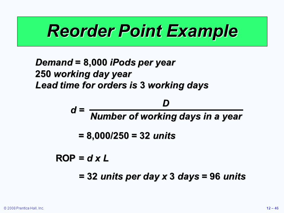 © 2008 Prentice Hall, Inc.12 – 46 Reorder Point Example Demand = 8,000 iPods per year 250 working day year Lead time for orders is 3 working days ROP