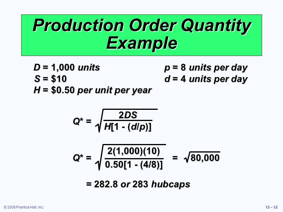 © 2008 Prentice Hall, Inc.12 – 52 Production Order Quantity Example D =1,000 units p =8 units per day S =$10 d =4 units per day H =$0.50 per unit per