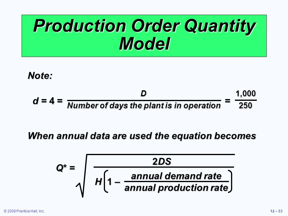 © 2008 Prentice Hall, Inc.12 – 53 Production Order Quantity Model When annual data are used the equation becomes Q* = 2DS annual demand rate annual pr