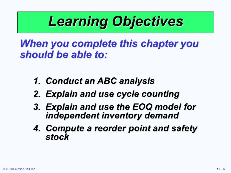 © 2008 Prentice Hall, Inc.12 – 7 Learning Objectives When you complete this chapter you should be able to: 5.Apply the production order quantity model 6.Explain and use the quantity discount model 7.Understand service levels and probabilistic inventory models
