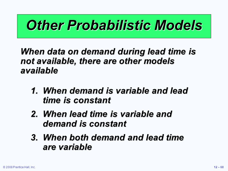 © 2008 Prentice Hall, Inc.12 – 68 Other Probabilistic Models 1.When demand is variable and lead time is constant 2.When lead time is variable and dema