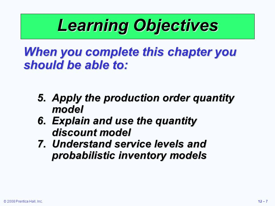 © 2008 Prentice Hall, Inc.12 – 78 Fixed-Period Systems  Inventory is only counted at each review period  May be scheduled at convenient times  Appropriate in routine situations  May result in stockouts between periods  May require increased safety stock