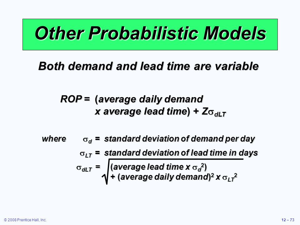 © 2008 Prentice Hall, Inc.12 – 73 Other Probabilistic Models Both demand and lead time are variable ROP =(average daily demand x average lead time) +