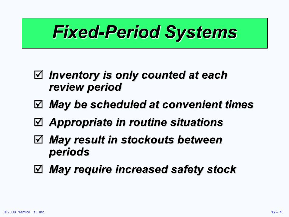 © 2008 Prentice Hall, Inc.12 – 78 Fixed-Period Systems  Inventory is only counted at each review period  May be scheduled at convenient times  Appr