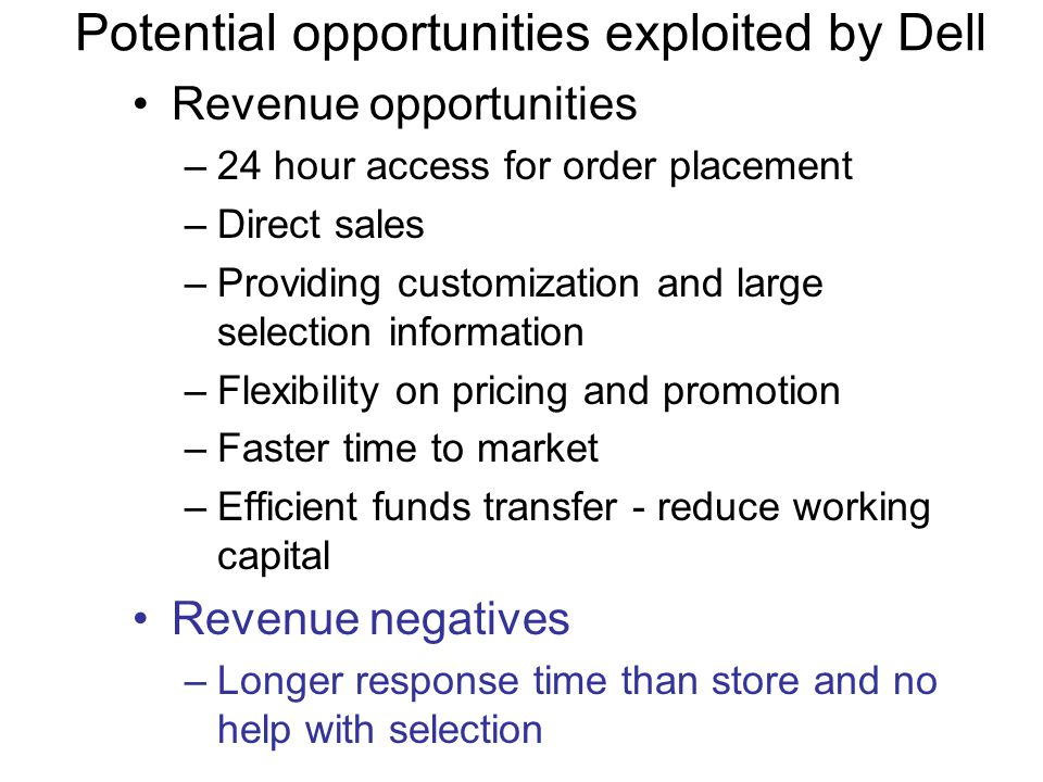 Potential opportunities exploited by Dell Revenue opportunities –24 hour access for order placement –Direct sales –Providing customization and large selection information –Flexibility on pricing and promotion –Faster time to market –Efficient funds transfer - reduce working capital Revenue negatives –Longer response time than store and no help with selection