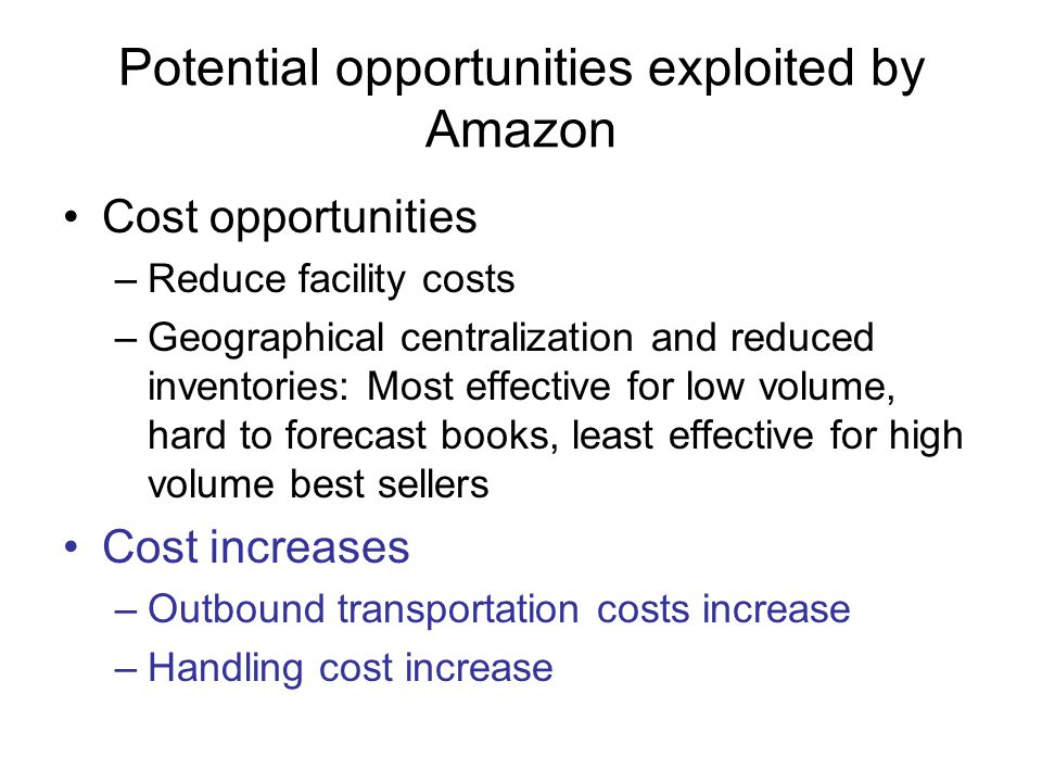 Potential opportunities exploited by Amazon Cost opportunities –Reduce facility costs –Geographical centralization and reduced inventories: Most effective for low volume, hard to forecast books, least effective for high volume best sellers Cost increases –Outbound transportation costs increase –Handling cost increase