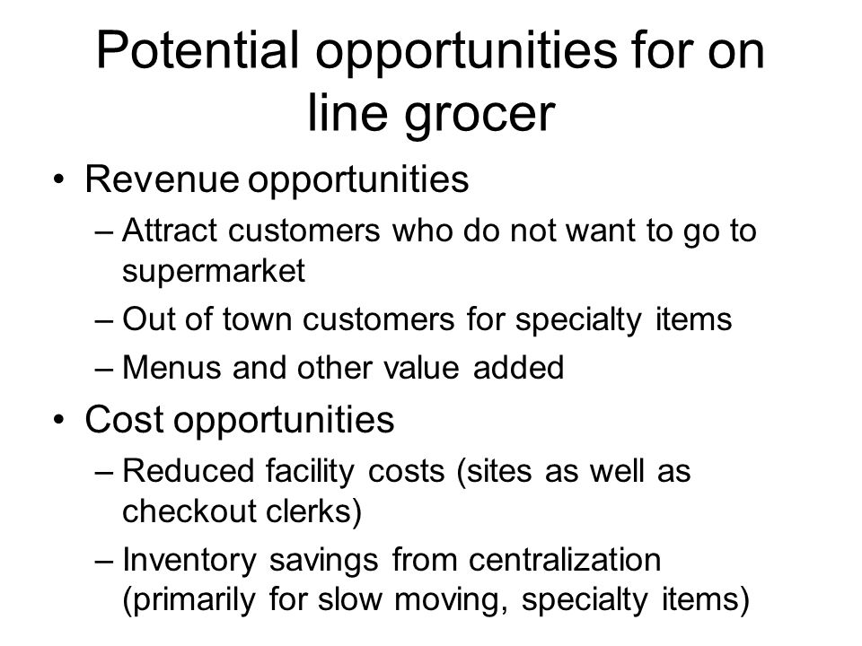 Potential opportunities for on line grocer Revenue opportunities –Attract customers who do not want to go to supermarket –Out of town customers for specialty items –Menus and other value added Cost opportunities –Reduced facility costs (sites as well as checkout clerks) –Inventory savings from centralization (primarily for slow moving, specialty items)