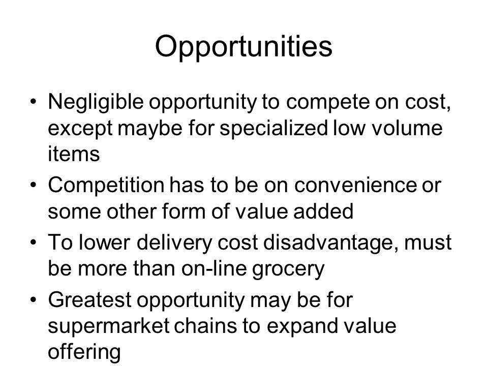 Opportunities Negligible opportunity to compete on cost, except maybe for specialized low volume items Competition has to be on convenience or some other form of value added To lower delivery cost disadvantage, must be more than on-line grocery Greatest opportunity may be for supermarket chains to expand value offering