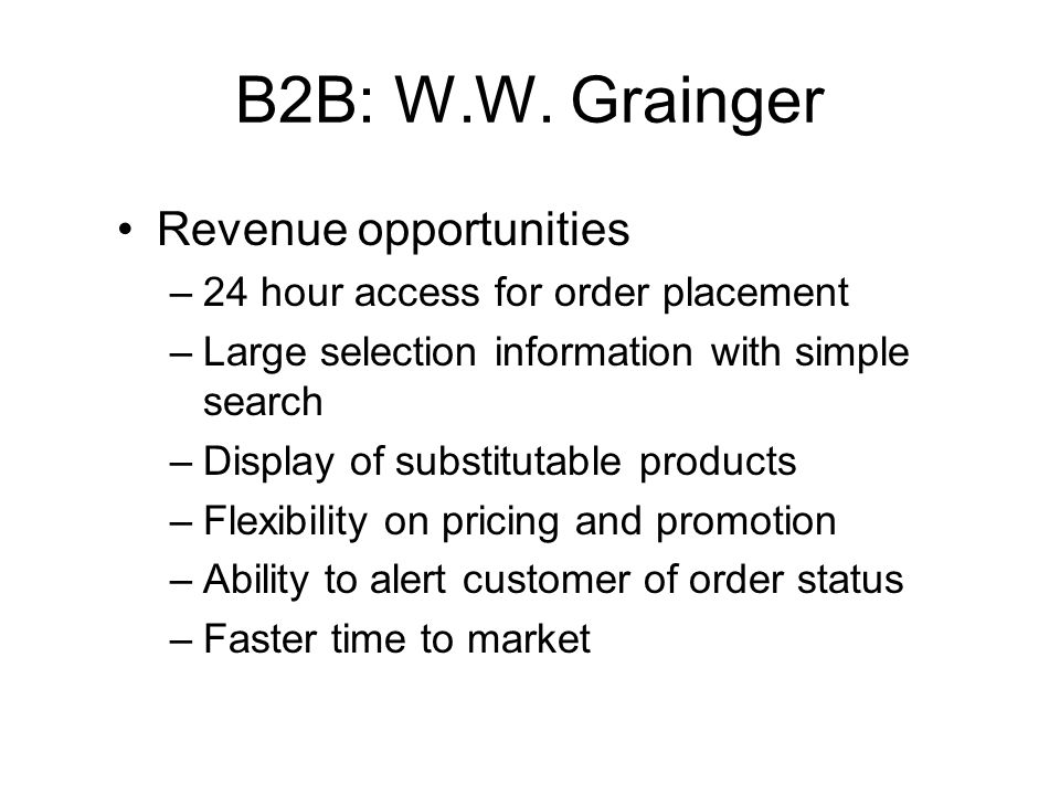 B2B: W.W. Grainger Revenue opportunities –24 hour access for order placement –Large selection information with simple search –Display of substitutable