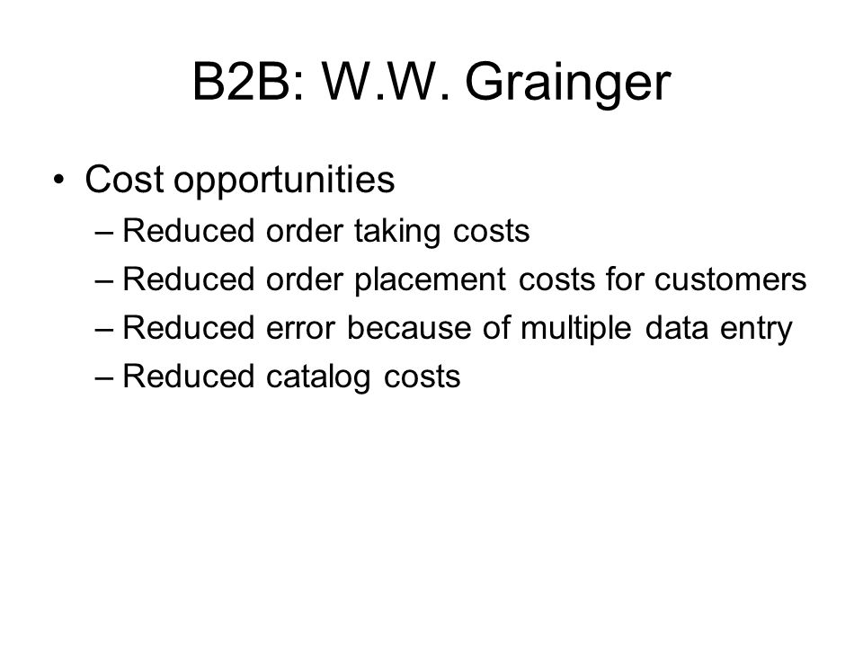 B2B: W.W. Grainger Cost opportunities –Reduced order taking costs –Reduced order placement costs for customers –Reduced error because of multiple data