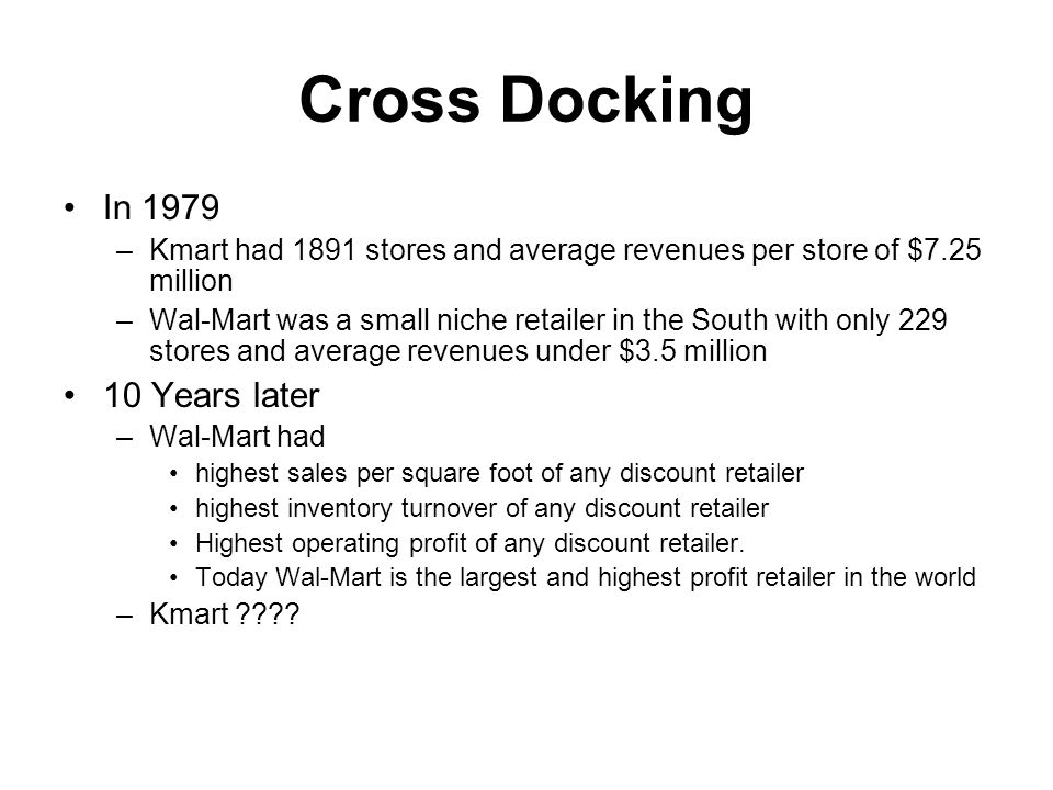 Cross Docking In 1979 –Kmart had 1891 stores and average revenues per store of $7.25 million –Wal-Mart was a small niche retailer in the South with only 229 stores and average revenues under $3.5 million 10 Years later –Wal-Mart had highest sales per square foot of any discount retailer highest inventory turnover of any discount retailer Highest operating profit of any discount retailer.
