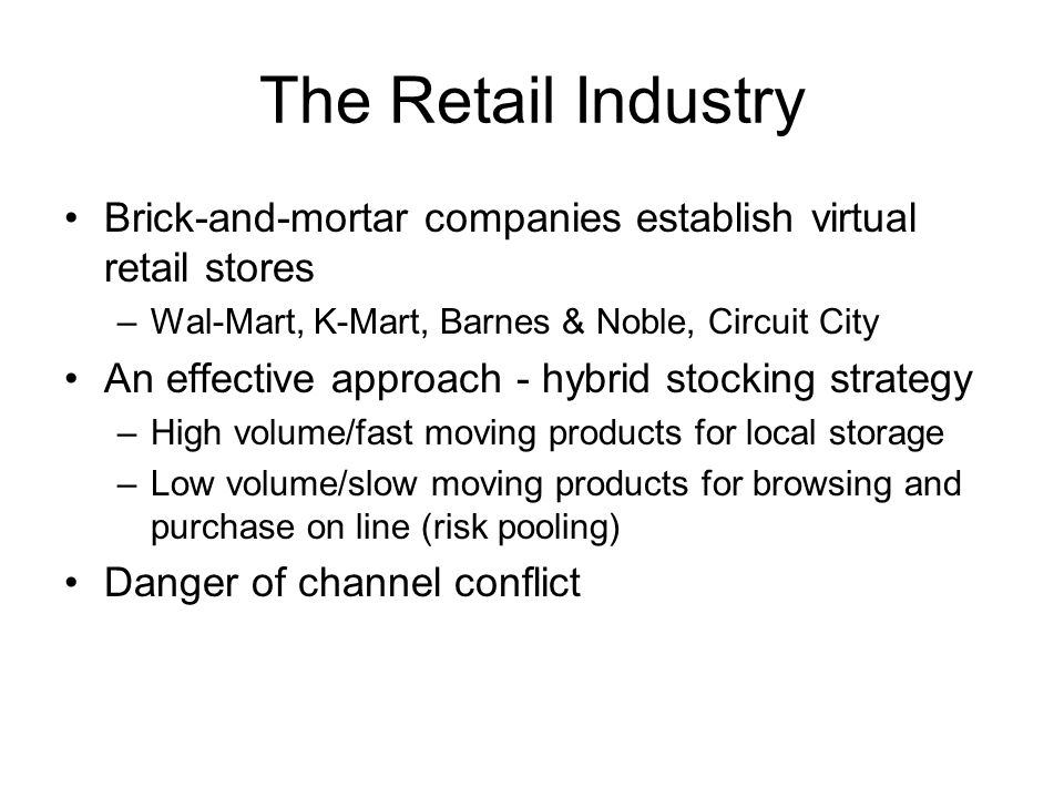 The Retail Industry Brick-and-mortar companies establish virtual retail stores –Wal-Mart, K-Mart, Barnes & Noble, Circuit City An effective approach - hybrid stocking strategy –High volume/fast moving products for local storage –Low volume/slow moving products for browsing and purchase on line (risk pooling) Danger of channel conflict