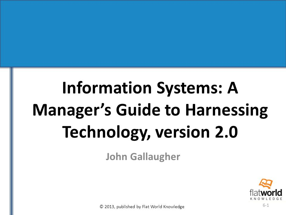 © 2013, published by Flat World Knowledge 6-1 Information Systems: A Manager's Guide to Harnessing Technology, version 2.0 John Gallaugher