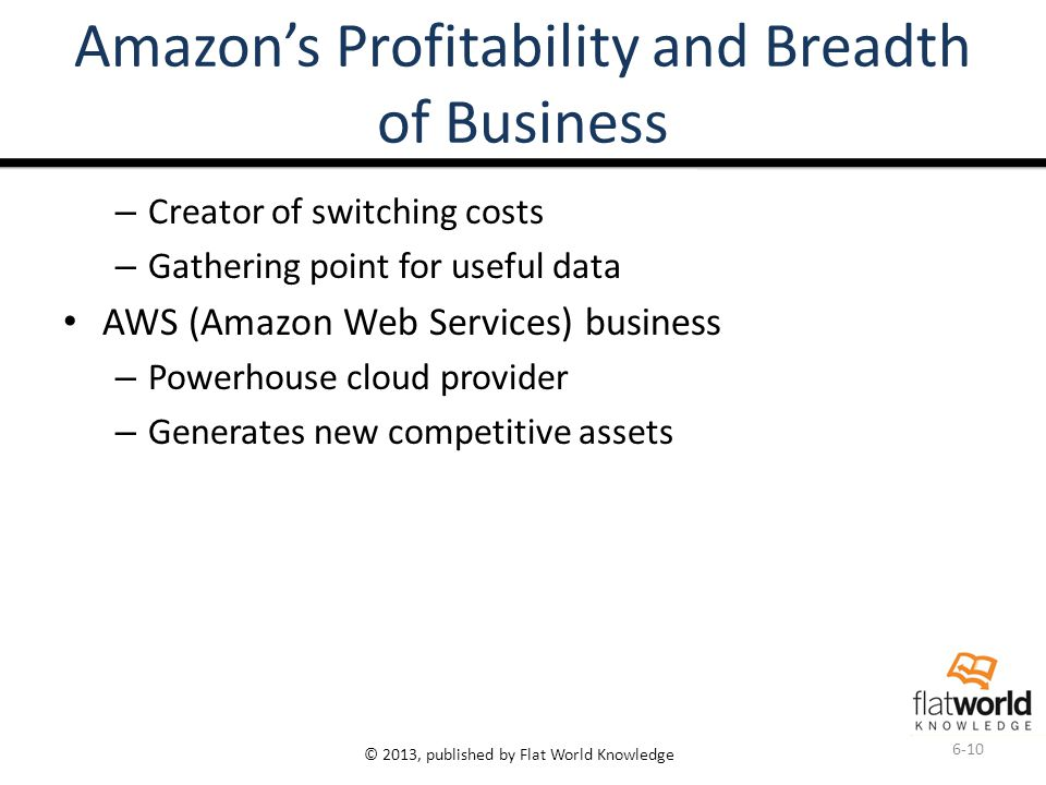 © 2013, published by Flat World Knowledge Amazon's Profitability and Breadth of Business – Creator of switching costs – Gathering point for useful data AWS (Amazon Web Services) business – Powerhouse cloud provider – Generates new competitive assets 6-10