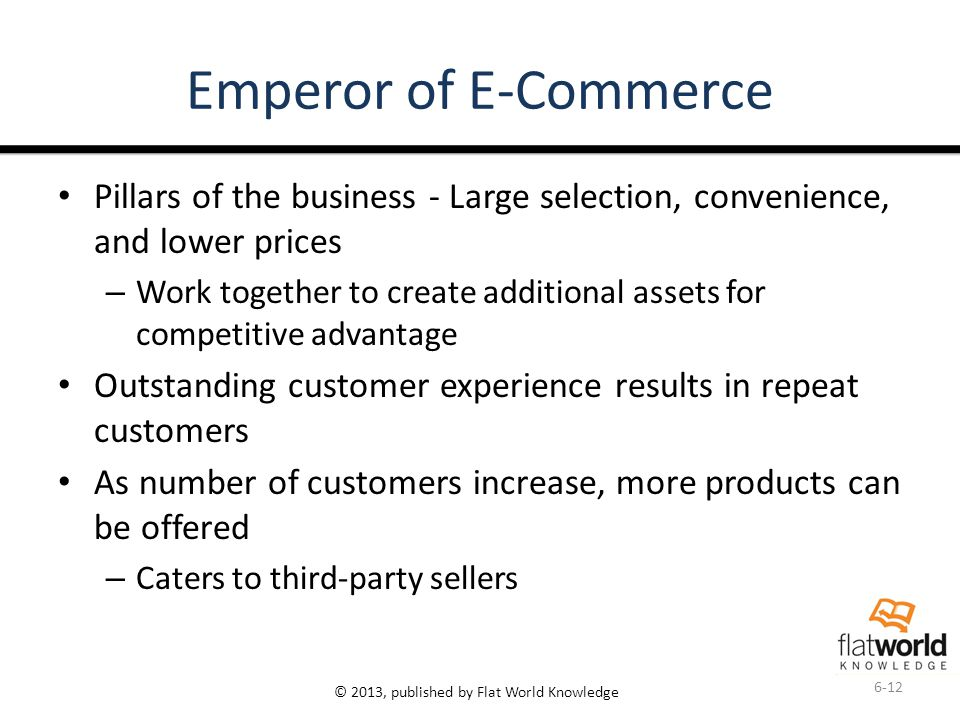 © 2013, published by Flat World Knowledge Emperor of E-Commerce Pillars of the business - Large selection, convenience, and lower prices – Work together to create additional assets for competitive advantage Outstanding customer experience results in repeat customers As number of customers increase, more products can be offered – Caters to third-party sellers 6-12