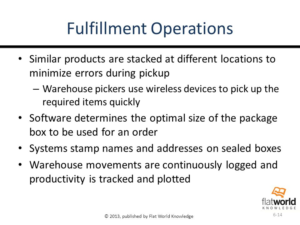 © 2013, published by Flat World Knowledge Fulfillment Operations Similar products are stacked at different locations to minimize errors during pickup – Warehouse pickers use wireless devices to pick up the required items quickly Software determines the optimal size of the package box to be used for an order Systems stamp names and addresses on sealed boxes Warehouse movements are continuously logged and productivity is tracked and plotted 6-14