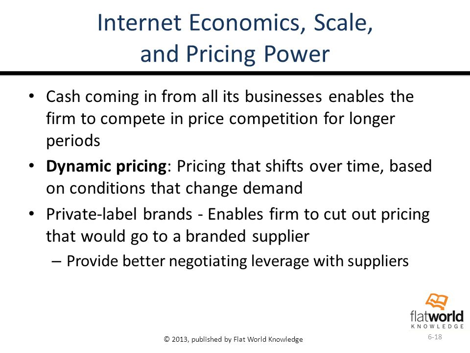 © 2013, published by Flat World Knowledge Internet Economics, Scale, and Pricing Power Cash coming in from all its businesses enables the firm to compete in price competition for longer periods Dynamic pricing: Pricing that shifts over time, based on conditions that change demand Private-label brands - Enables firm to cut out pricing that would go to a branded supplier – Provide better negotiating leverage with suppliers 6-18
