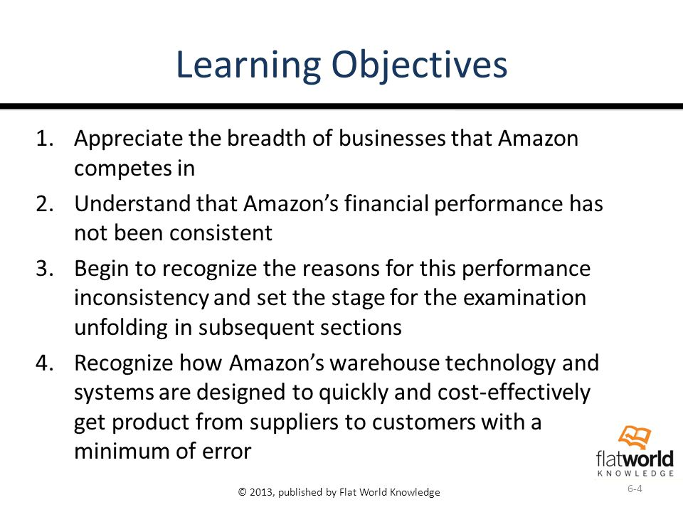 © 2013, published by Flat World Knowledge Learning Objectives 1.Appreciate the breadth of businesses that Amazon competes in 2.Understand that Amazon's financial performance has not been consistent 3.Begin to recognize the reasons for this performance inconsistency and set the stage for the examination unfolding in subsequent sections 4.Recognize how Amazon's warehouse technology and systems are designed to quickly and cost-effectively get product from suppliers to customers with a minimum of error 6-4