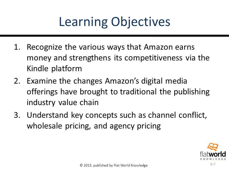 © 2013, published by Flat World Knowledge Learning Objectives 1.Recognize the various ways that Amazon earns money and strengthens its competitiveness via the Kindle platform 2.Examine the changes Amazon's digital media offerings have brought to traditional the publishing industry value chain 3.Understand key concepts such as channel conflict, wholesale pricing, and agency pricing 6-7