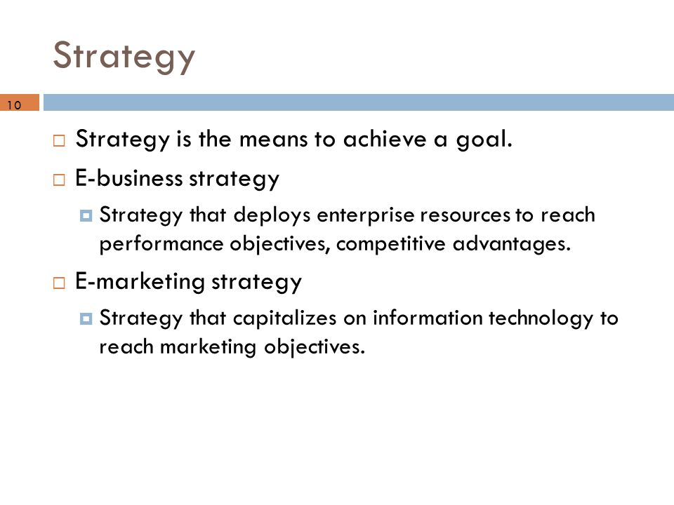Strategy  Strategy is the means to achieve a goal.  E-business strategy  Strategy that deploys enterprise resources to reach performance objectives