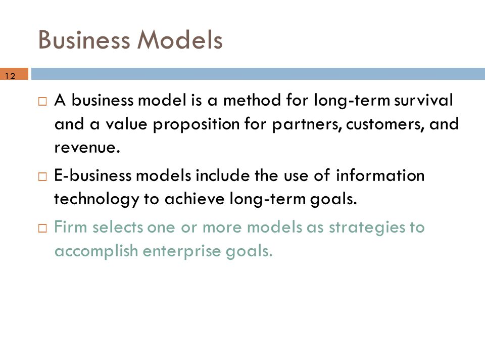 Business Models  A business model is a method for long-term survival and a value proposition for partners, customers, and revenue.  E-business model