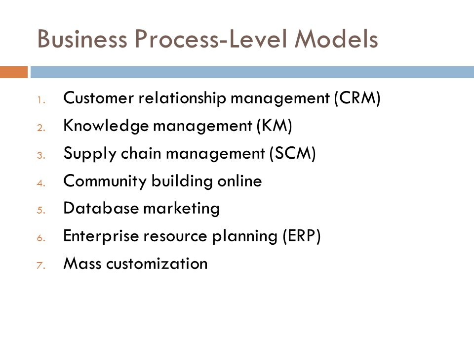 Business Process-Level Models 1. Customer relationship management (CRM) 2. Knowledge management (KM) 3. Supply chain management (SCM) 4. Community bui