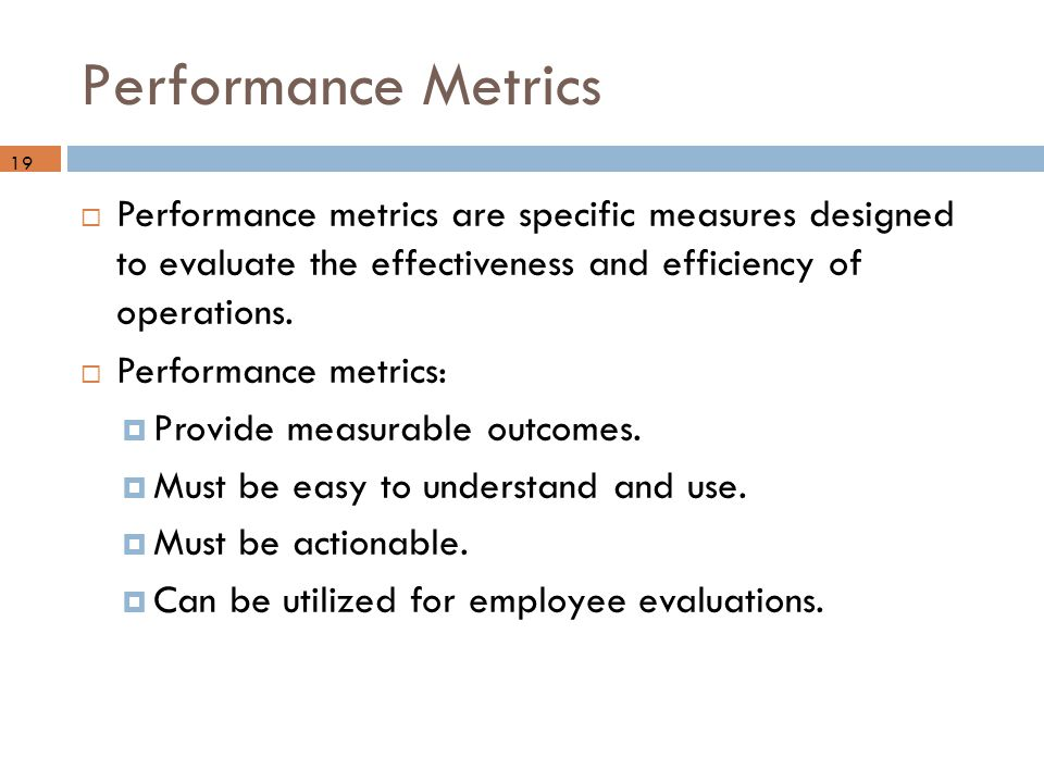 Performance Metrics  Performance metrics are specific measures designed to evaluate the effectiveness and efficiency of operations.  Performance met