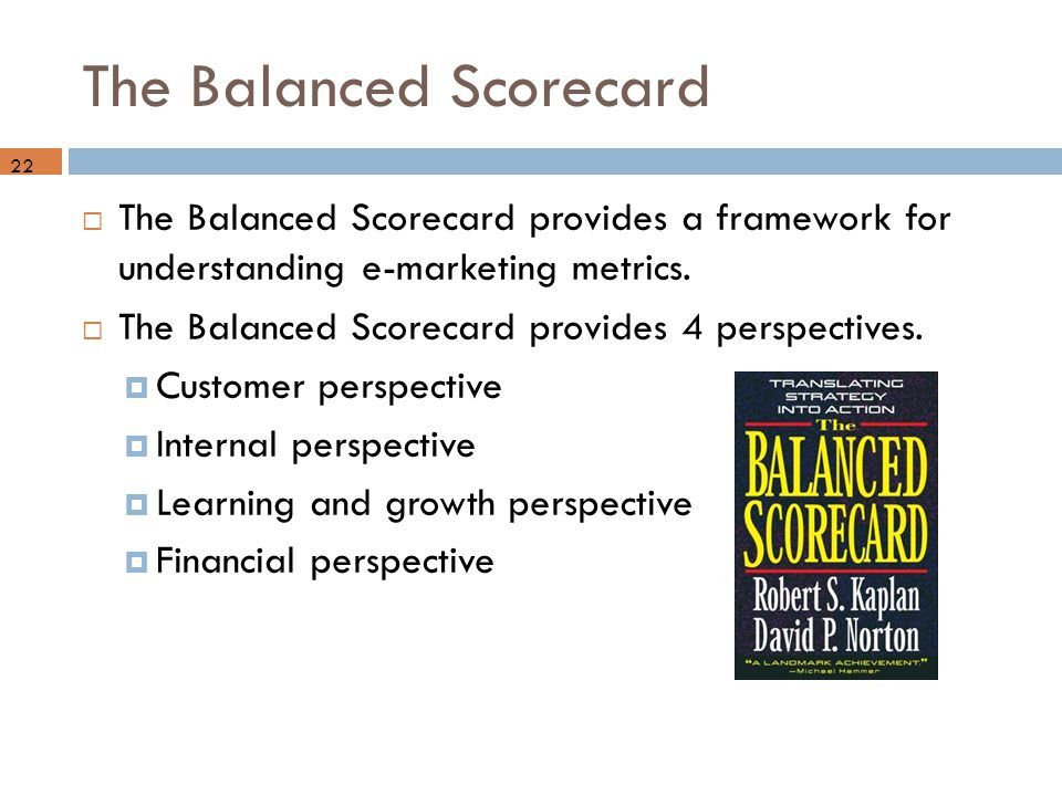 The Balanced Scorecard 22  The Balanced Scorecard provides a framework for understanding e-marketing metrics.  The Balanced Scorecard provides 4 per